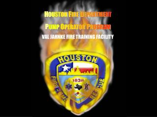 H O U ST ON F I RE D E PA RT ME N T P U MP O P ER AT OR P R O GR AM VAL JAHNKE FIRE TRAINING FACILITY