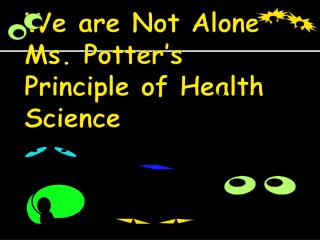 We are Not  Alone Ms. Potter's Principle of Health Science