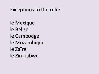 Exceptions to the rule: le  Mexique le Belize le  Cambodge le Mozambique le  Zaïre le Zimbabwe