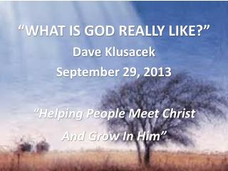 """WHAT IS GOD REALLY LIKE?"" Dave  Klusacek September 29, 2013  ""Helping People Meet Christ"