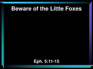 Beware of the Little Foxes Eph. 5:11-15