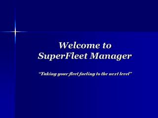 "Welcome to  SuperFleet Manager ""Taking your fleet fueling to the next level"""