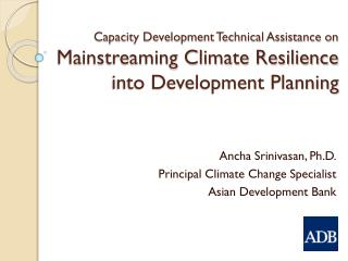 Ancha Srinivasan , Ph.D. Principal Climate Change Specialist Asian Development Bank