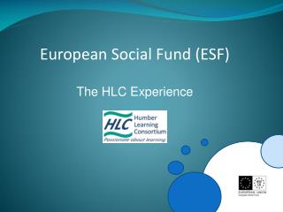 European Social Fund (ESF) The HLC Experience