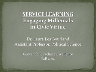 SERVICE LEARNING Engaging  Millenials in Civic Virtue Dr. Laura Lea  Bourland