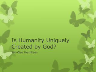 Is  Humanity Uniquely Created  by God?