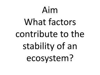 Aim What factors contribute to the stability of an ecosystem?