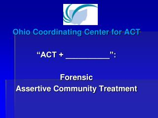 "Ohio Coordinating Center for ACT ""ACT + __________"": Forensic  Assertive Community Treatment"