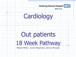 Cardiology  Out patients 18 Week Pathway Maxine White -  Cardio Respiratory Service Manager