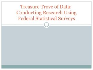 Treasure Trove of Data:   Conducting Research Using Federal Statistical Surveys