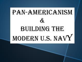 Pan-Americanism & Building the Modern U.S. Nav y