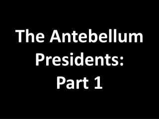 The Antebellum Presidents: Part 1