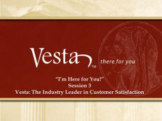 """I'm Here for You!"" Session  3 Vesta : The Industry Leader in Customer Satisfaction"