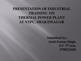 PRESENTATION OF INDUSTRIAL TRAINING  ON THERMAL POWER PLANT  AT NTPC, SHAKTINAGAR