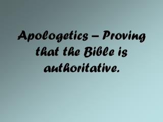 Apologetics – Proving that the Bible is authoritative.