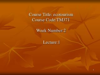 Course Title: ecotourism Course Code:TM371 Week Number:2  Lecture:1