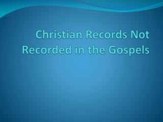 Christian Records Not Recorded in  t he Gospels