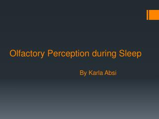 Olfactory Perception during Sleep                                         By Karla Absi