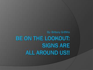 Be on the  Lookout: SIGNS Are  all  around us!!