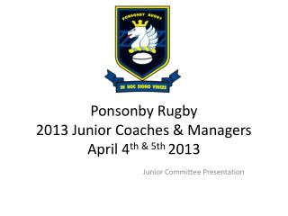 Ponsonby Rugby  2013 Junior Coaches & Managers  April 4 th & 5th  2013
