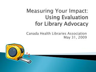 Measuring Your Impact:  Using Evaluation  for Library Advocacy