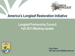 America's Longleaf Restoration Initiative Longleaf Partnership Council Fall 2013 Meeting Update