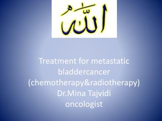 Treatment for metastatic  bladdercancer ( chemotherapy&radiotherapy )  Dr.Mina Tajvidi oncologist