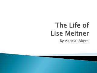 The Life of  Lise Meitner