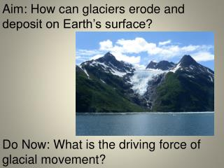 Aim: How can glaciers erode and deposit on Earth's surface?