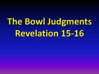 The Bowl Judgments Revelation 15-16