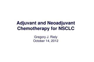 Adjuvant and Neoadjuvant Chemotherapy for NSCLC Gregory J. Riely October 14, 2012