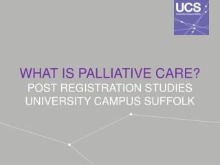 WHAT IS PALLIATIVE CARE? POST REGISTRATION STUDIES UNIVERSITY CAMPUS SUFFOLK