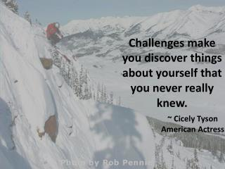 Challenges make you discover things about yourself that you never really knew.
