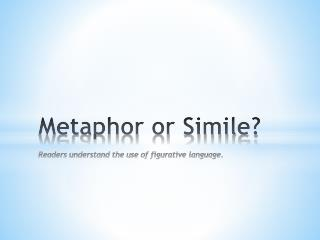 Metaphor or Simile? Readers understand the use of figurative language.