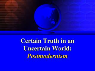 Certain Truth in an Uncertain World: Postmodernism