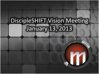 DiscipleSHIFT  Vision Meeting January  13, 2013