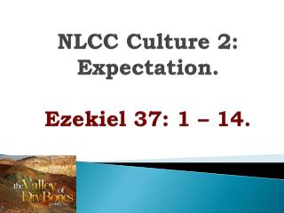 NLCC Culture  2: Expectation . Ezekiel 37: 1 – 14.