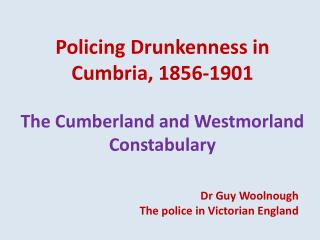 Policing Drunkenness in Cumbria, 1856-1901 The Cumberland and Westmorland Constabulary