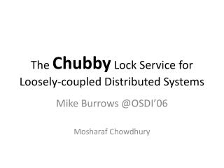 The  Chubby  Lock Service for Loosely-coupled Distributed Systems