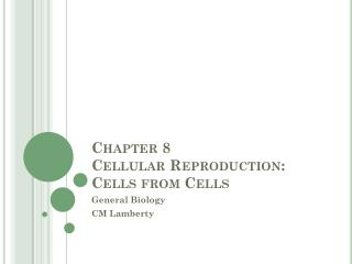 Chapter 8  Cellular Reproduction: Cells from Cells