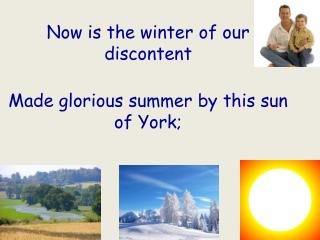 Now is the winter of our discontent Made  glorious summer by this sun of York;