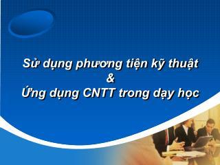 Sử dụng phương tiện kỹ thuật &  Ứng  dụng CNTT  trong dạy  học