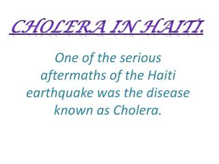 One  of the serious aftermaths of the Haiti earthquake was the disease known as Cholera.