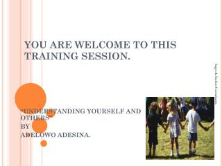 YOU ARE WELCOME TO THIS TRAINING SESSION.