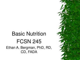 Basic Nutrition FCSN 245 Ethan A. Bergman, PhD, RD, CD, FADA