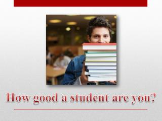 How good  a  student  are  you ?