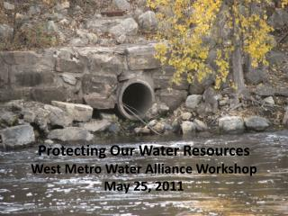 Protecting Our Water Resources West Metro Water Alliance Workshop May 25, 2011