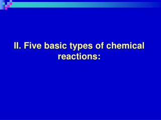 II. Five basic types of chemical reactions: