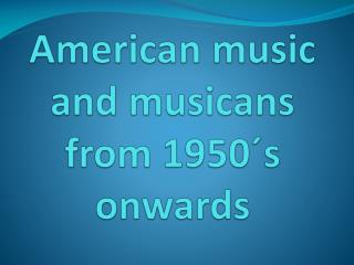 American  music  and musicans from  1950´s  onwards