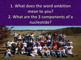1. What does the word ambition mean to you? 2. What are the 3 components of a nucleotide?
